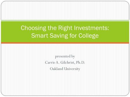 Presented by Carrie A. Gilchrist, Ph.D. Oakland University Choosing the Right Investments: Smart Saving for College.
