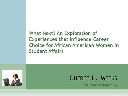 Benedictine University C HEREE L. M EEKS What Next? An Exploration of Experiences that Influence Career Choice for African American Women in Student Affairs.