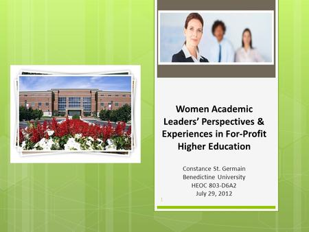 Women Academic Leaders' Perspectives & Experiences in For-Profit Higher Education Constance St. Germain Benedictine University HEOC 803-D6A2 July 29, 2012.