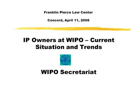Franklin Pierce Law Center Concord, April 11, 2008 IP Owners at WIPO – Current Situation and Trends WIPO Secretariat.