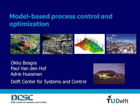 Delft Center for Systems and Control 1 Model-based process control and optimization Okko Bosgra Paul Van den Hof Adrie Huesman Delft Center for Systems.