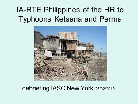 IA-RTE Philippines of the HR to Typhoons Ketsana and Parma debriefing IASC New York 26/02/2010.