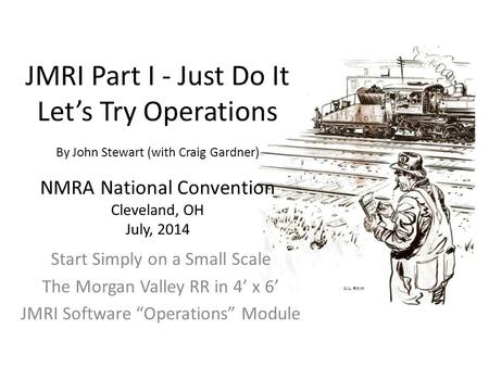 JMRI Part I - Just Do It Let's Try Operations By John Stewart (with Craig Gardner) NMRA National Convention Cleveland, OH July, 2014 Start Simply on a.