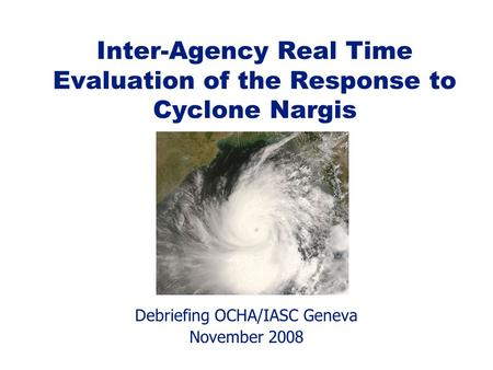Debriefing OCHA/IASC Geneva November 2008 Inter-Agency Real Time Evaluation of the Response to Cyclone Nargis.