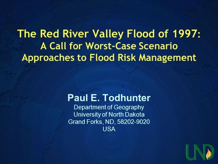 The Red River Valley Flood of 1997 : A Call for Worst-Case Scenario Approaches to Flood Risk Management Paul E. Todhunter Department of Geography University.