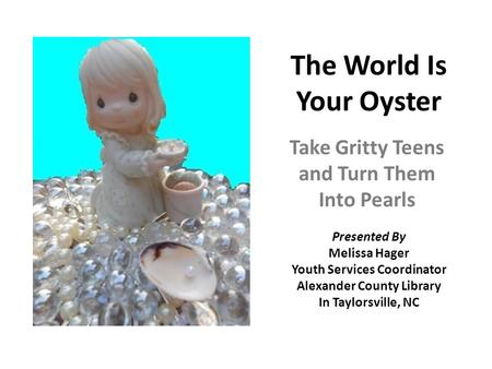 The World Is Your Oyster Take Gritty Teens and Turn Them Into Pearls Presented By Melissa Hager Youth Services Coordinator Alexander County Library In.