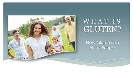WHAT IS GLUTEN? How Gluten Can Harm People. Those that have travelled the long road to living gluten free. DEDICATED TO… For learning the answers, remedies.