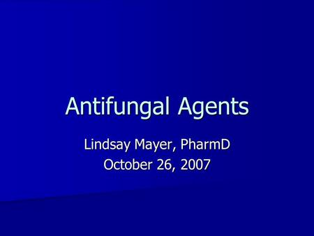 Antifungal Agents Lindsay Mayer, PharmD October 26, 2007.