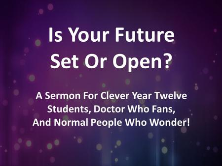 Is Your Future Set Or Open? A Sermon For Clever Year Twelve Students, Doctor Who Fans, And Normal People Who Wonder!
