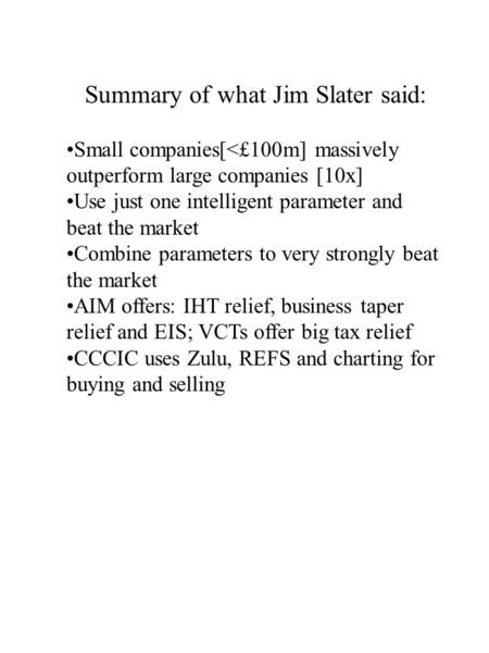 Summary of what Jim Slater said: Small companies[<£100m] massively outperform large companies [10x] Use just one intelligent parameter and beat the market.