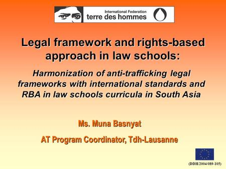 (DDH/2004/089-105) Legal framework and rights-based approach in law schools: Ms. Muna Basnyat AT Program Coordinator, Tdh-Lausanne Harmonization of anti-trafficking.
