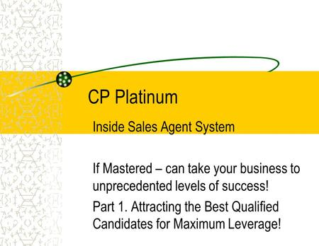 CP Platinum Inside Sales Agent System If Mastered – can take your business to unprecedented levels of success! Part 1. Attracting the Best Qualified Candidates.