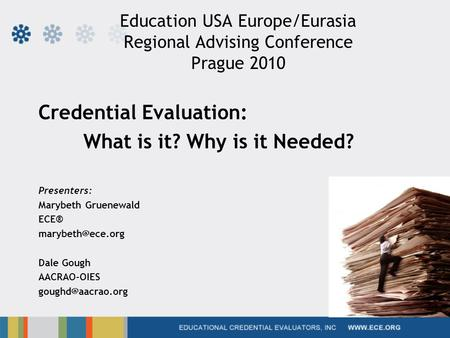 Education USA Europe/Eurasia Regional Advising Conference Prague 2010 Credential Evaluation: What is it? Why is it Needed? Presenters: Marybeth Gruenewald.
