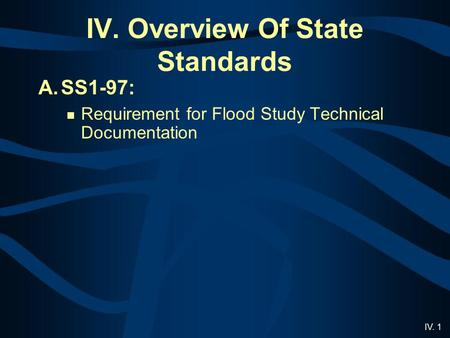 IV. 1 IV. Overview Of State Standards A.SS1-97: Requirement for Flood Study Technical Documentation.