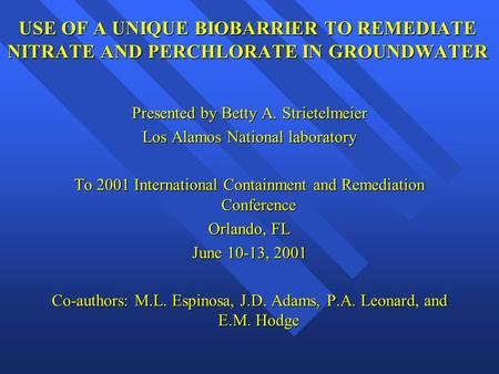 USE OF A UNIQUE BIOBARRIER TO REMEDIATE NITRATE AND PERCHLORATE IN GROUNDWATER Presented by Betty A. Strietelmeier Los Alamos National laboratory To 2001.