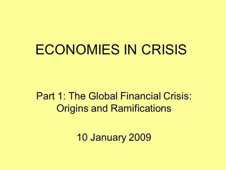 ECONOMIES IN CRISIS Part 1: The Global Financial Crisis: Origins and Ramifications 10 January 2009.