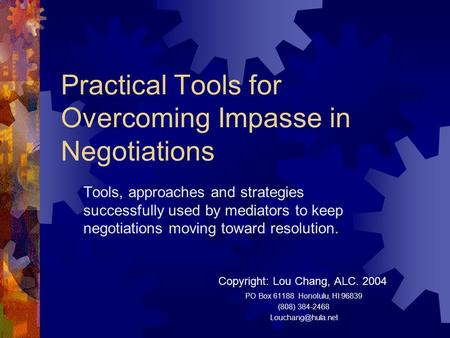 Practical Tools for Overcoming Impasse in Negotiations Tools, approaches and strategies successfully used by mediators to keep negotiations moving toward.