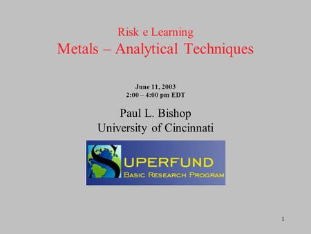 1 Risk e Learning Metals – Analytical Techniques June 11, 2003 2:00 – 4:00 pm EDT Paul L. Bishop University of Cincinnati.