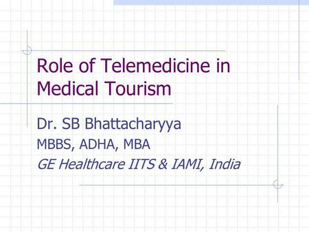 Role of Telemedicine in Medical Tourism Dr. SB Bhattacharyya MBBS, ADHA, MBA GE Healthcare IITS & IAMI, India.
