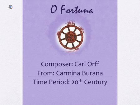 Composer: Carl Orff From: Carmina Burana Time Period: 20th Century