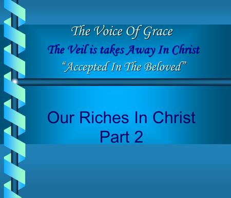 "Our Riches In Christ Part 2 The Voice Of Grace The Veil is takes Away In Christ ""Accepted In The Beloved"""