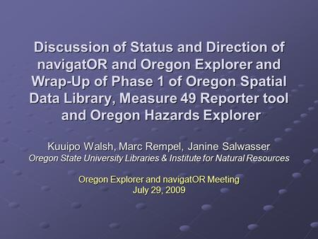 Discussion of Status and Direction of navigatOR and Oregon Explorer and Wrap-Up of Phase 1 of Oregon Spatial Data Library, Measure 49 Reporter tool and.