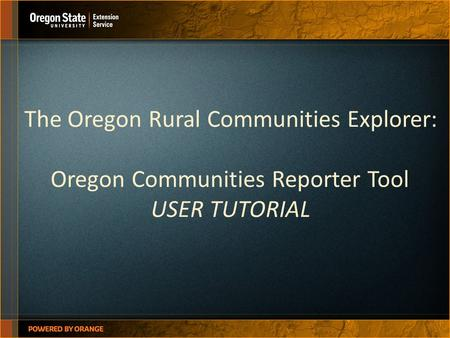 The Oregon Rural Communities Explorer: Oregon Communities Reporter Tool USER TUTORIAL.