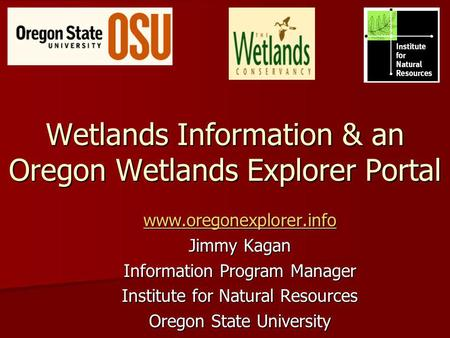 Wetlands Information & an Oregon Wetlands Explorer Portal www.oregonexplorer.info Jimmy Kagan Information Program Manager Institute for Natural Resources.