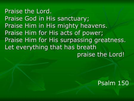 Praise the Lord. Praise God in His sanctuary; Praise Him in His mighty heavens. Praise Him for His acts of power; Praise Him for His surpassing greatness.