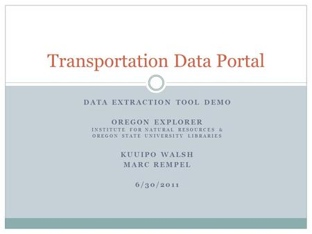 DATA EXTRACTION TOOL DEMO OREGON EXPLORER INSTITUTE FOR NATURAL RESOURCES & OREGON STATE UNIVERSITY LIBRARIES KUUIPO WALSH MARC REMPEL 6/30/2011 Transportation.