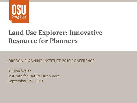 Land Use Explorer: Innovative Resource for Planners OREGON PLANNING INSTITUTE 2010 CONFERENCE Kuuipo Walsh Institute for Natural Resources September 15,