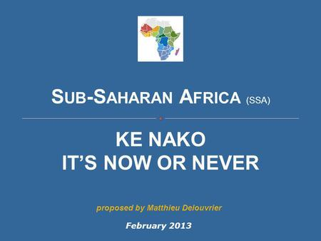 S UB -S AHARAN A FRICA (SSA) KE NAKO IT'S NOW OR NEVER February 2013 proposed by Matthieu Delouvrier.