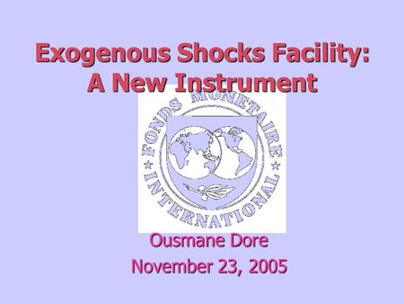 Exogenous Shocks Facility: A New Instrument Ousmane Dore November 23, 2005.