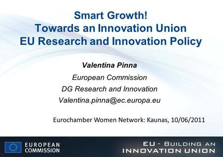 Smart Growth! Towards an Innovation Union EU Research and Innovation Policy Valentina Pinna European Commission DG Research and Innovation