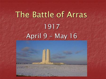 The Battle of Arras 1917 April 9 – May 16. Where is Arras? Arras is in the north of France, right on the Western Front. Many battles have been fought.