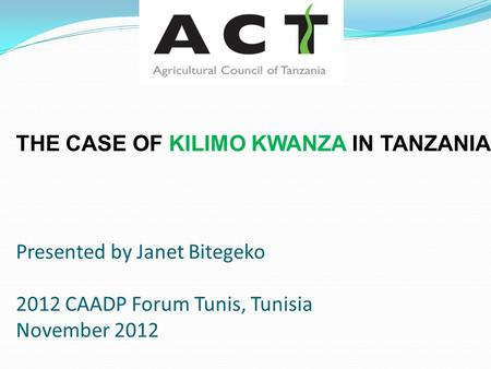 THE CASE OF KILIMO KWANZA IN TANZANIA Presented by Janet Bitegeko 2012 CAADP Forum Tunis, Tunisia November 2012.