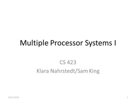 Multiple Processor Systems I CS 423 Klara Nahrstedt/Sam King 10/11/20141.