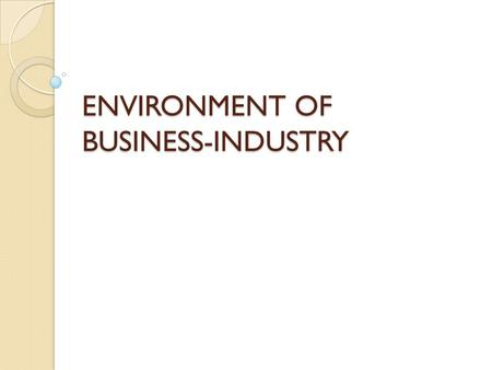 ENVIRONMENT OF BUSINESS-INDUSTRY. INTRODUCTION : Future of any enterprise is determined on the constant development of the enterprise. Analysis/study.