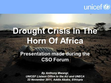 Drought Crisis In The Horn Of Africa Presentation made during the CSO Forum By Anthony Mwangi, UNICEF Liaison Office to the AU and UNECA 22 November 2011,