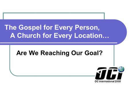 The Gospel for Every Person, A Church for Every Location… Are We Reaching Our Goal? OC International 2008.