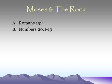 Moses & The Rock A.Romans 15:4 B.Numbers 20:1-13.