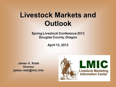 Livestock Markets and Outlook Spring Livestock Conference 2013 Douglas County, Oregon April 13, 2013 James G. Robb Director