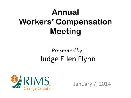Annual Workers' Compensation Meeting January 7, 2014 Presented by: Judge Ellen Flynn.