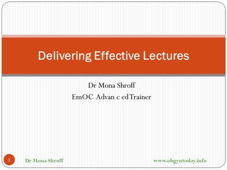 Dr Mona Shroff EmOC Advan c ed Trainer Delivering Effective Lectures 1 Dr Mona Shroff www.obgyntoday.info.