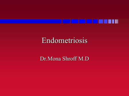 Endometriosis Dr.Mona Shroff M.D. Endometriosis Definition: Ectopic Endometrial Tissue Definition: Ectopic Endometrial Tissue True Incidence Unknown: