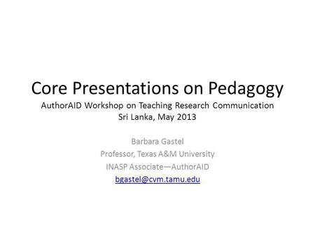 Core Presentations on Pedagogy AuthorAID Workshop on Teaching Research Communication Sri Lanka, May 2013 Barbara Gastel Professor, Texas A&M University.