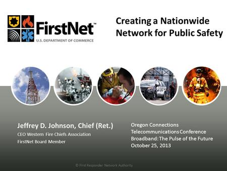 Creating a Nationwide Network for Public Safety Jeffrey D. Johnson, Chief (Ret.) CEO Western Fire Chiefs Association FirstNet Board Member Oregon Connections.
