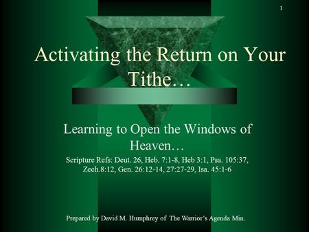 1 Activating the Return on Your Tithe… Learning to Open the Windows of Heaven… Scripture Refs: Deut. 26, Heb. 7:1-8, Heb 3:1, Psa. 105:37, Zech.8:12, Gen.