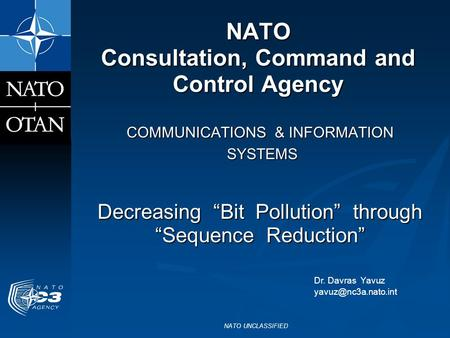 "NATO UNCLASSIFIED NATO Consultation, Command and Control Agency COMMUNICATIONS & INFORMATION SYSTEMS SYSTEMS Decreasing ""Bit Pollution"" through ""Sequence."