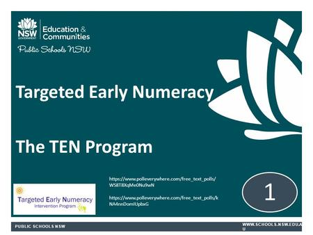 PUBLIC SCHOOLS NSW  U Targeted Early Numeracy The TEN Program 1 https://www.polleverywhere.com/free_text_polls/ WS8T8XqMe0Nu9wN https://www.polleverywhere.com/free_text_polls/k.
